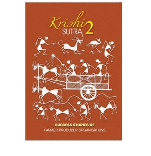 Krishi Sutra- Success Stories of FARMER PRODUCER ORGANISATIONS Small Farmers Agribusiness Consortium (SFAC), 2014